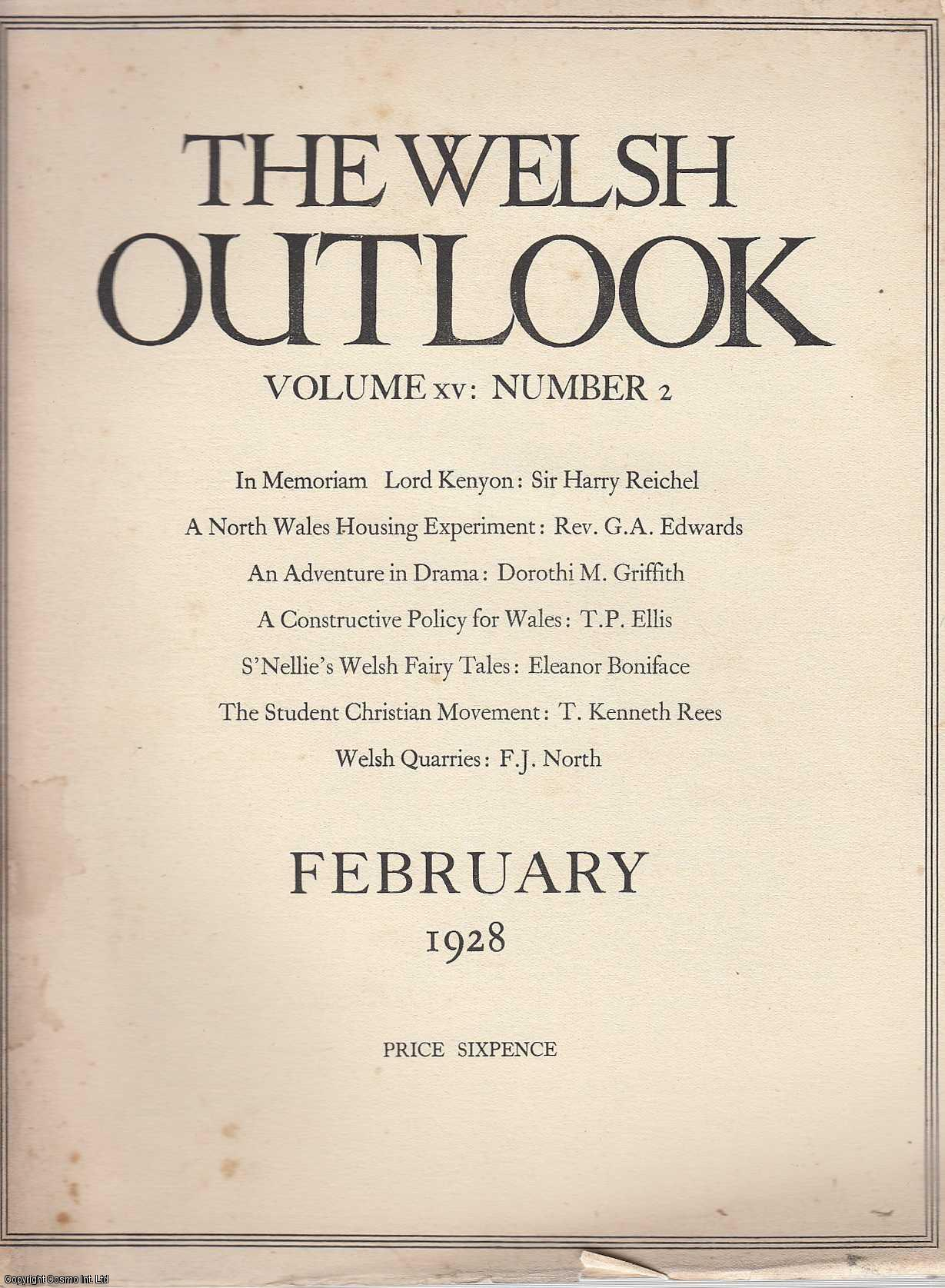 The Welsh Outlook. A Monthly Journal of National Social Progress. February, 1928. Contains; In Memoriam: Lord Kenyon by Sir Harry R. Reichel; A North Wales Housing Experiment by Rev. G.A. Edwards; An Adventure in Drama by Dorothi M. Griffith; A Constructive Policy for Wales by T.P. Ellis; Wales and The World by Rev. Gwilym Davies; The Memories of The Archbishop of Wales: A Review by T.P.E.; S'Nellie's Welsh Fairy Tales by Eleanor Boniface; The Student Christian Movement by T. Kenneth Rees; Welsh Quarries and their Products by F.J. North; Wales at  WOrk - A Social Diary., Thomas Jones (Editor)