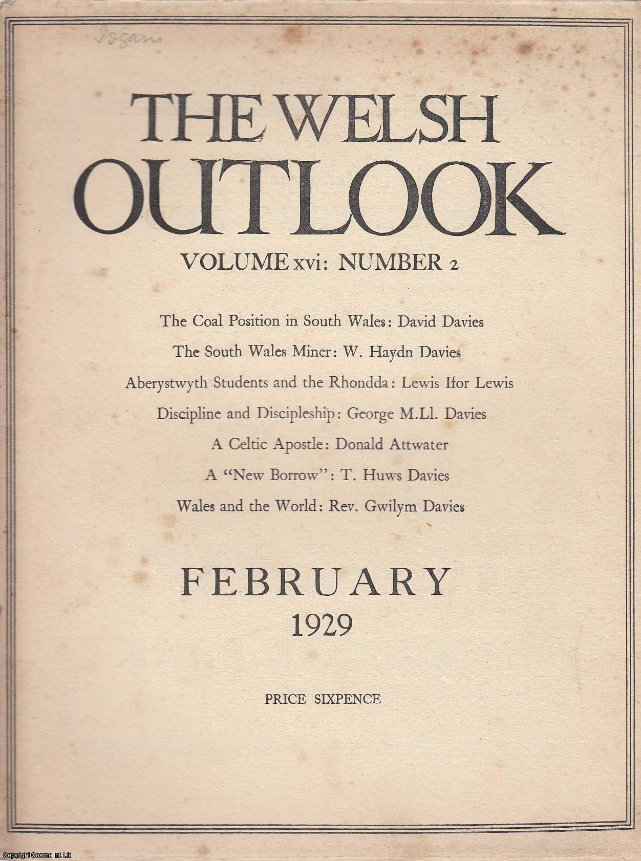 The Welsh Outlook. A Monthly Journal of National Social Progress. February, 1929. Contains; The Coal Position in South Wales by David Davies; The South Wales Miner by W. Haydn Davies; Aberystwyth Students and The Rhondda by Lewis Ifor Lewis; Discipline and Discipleship by George M. Ll. Davies; A Celtic Apostle by Donald Attwater; A New Borrow by T. Huws Davies; The Welsh League of Nations Union; Wales and The World by Rev. Gwilym Davies; The Natural Resources of Wales VIII - Slate and Materials of Minor Importance by F.J. North., Thomas Jones (Editor)