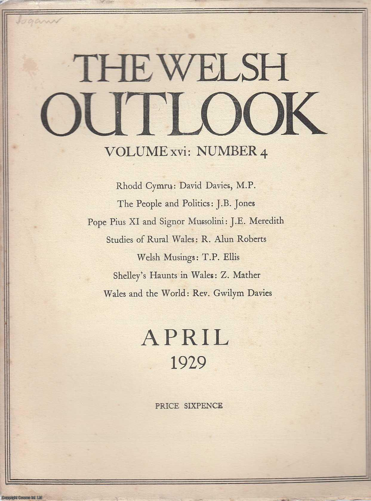 The Welsh Outlook. A Monthly Journal of National Social Progress. April, 1929. Contains; Rhodd Cymru: The Presentation Address by Mr. David Davies; The People and Politics by J.B. Jones; Pope Pius XI and Signor Mussolini by J.E. Meredith; Studies of Rural Wales by R. Alun Roberts; A Welsh Bishop and an English College by Rev. David Crowley; Welsh Musings by T.P. Ellis; Sanctuary by George M. Ll. Davies; At The Sign of The Blue Lion by F.L. Lowther; Shelley's Haunts in Wales by Z. Mather; The Welsh League of Nations Union; Wales and The World by Rev. Gwilym Davies., Thomas Jones (Editor)