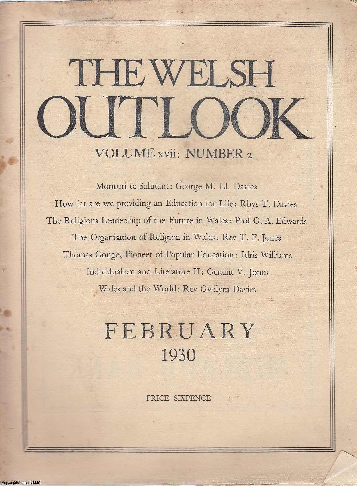 The Welsh Outlook. A Monthly Journal of National Social Progress. February, 1930. Contains; Morituri Te Salutant by George M. Ll. Davies; How far are we Providing an Education for Life by Rhys T. Davies; A Folk School for Wales by Frederic Evans; The Religious Leadership of The Future in Wales by Prof. G.A. Edwards; The Organisation of Religion in Wales by Rev. T.F. Jones; Thomas Gouge, Pioneer of Popular Education by Idris Williams; Individualism and Literature by Geraint V. Jones; The Welsh League of Nations Union; Wales and The World by Rev. Gwilym Davies., Thomas Jones (Editor)