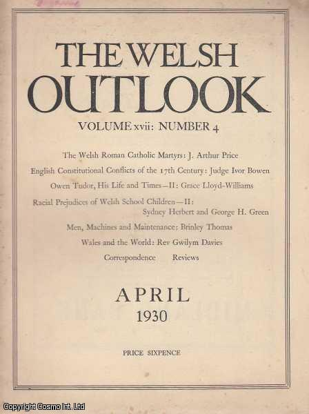 The Welsh Outlook. A Monthly Journal of National Social Progress. April, 1930. Contains; The Welsh Roman Catholic Martyrs by J. Arthur Price; English Constitutional Conflicts of The 17th Century by Judge Ivor Bowen; Owen Tudor, his Life and Times by Grace Lloyd-Williams; Racial Prejudices of Welsh School Children by Sydney Herbert & George H. Green; Men, Machines and Maintenance by Brinley Thomas; Wales and The World by Rev. Gwilym Davies; The Welsh League of Nations Union., Thomas Jones (Editor)