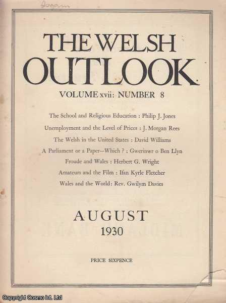 The Welsh Outlook. A Monthly Journal of National Social Progress. August, 1930. Contains; The Schools and Religious Education by Philip J. Jones; Unemployment and The Level of Prices by J. Morgan Rees; The Welsh in The United States: Their Contribution by David Williams; A Parliament or a Paper - Which? by Gwerinwr o Ben Llyn; The Chip Cart by D. Rees Williams; Froude and Wales by Herbert G. Wright; Madam Bevan: A Letter to The Countess of Huntingdon by Rev. E.W. Price Evans; Secondary Education for all: The Meaning of Re-Organisation by Frederic Evans; Amateurs and The Film by Ifan Kyrle Fletcher; Welsh Nationalism and The Drama by Evan Davies; Wales and The World by Rev. Gwilym Davies; The Welsh League of Nations Union. Dendera by E.K. Prosser; The Sands of Egypt by Lilian E. Jones; Ruin or Reform - Which? by Tom Nefyn Williams; Fresh Light on The Johnson Circle by P.G. Thomas; The Folk-Lore of North Cardigan by A. Watkin-Jones; The Last Sortie of The House of Kaw by A. Li. Owen; Trelawney at Usk by Constance A. Kyrle Fletcher; The New London Welsh by J. Mervyn Williams; Arthur Hugh Clough and Wales by Herbert G. Wright; Wales and The World by Rev. Gwilym Davies; The Welsh League of Nations Union., Thomas Jones (Editor)