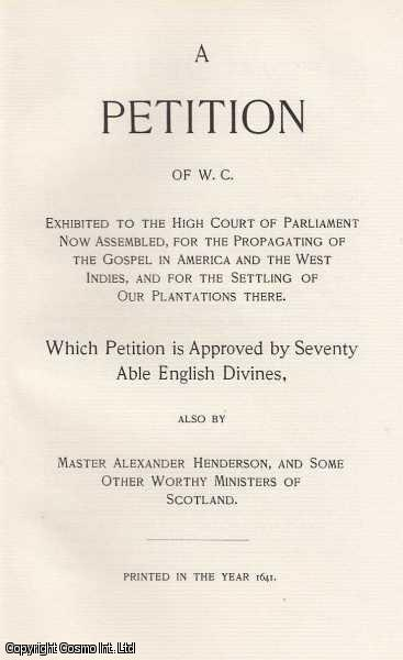 A Petition of W.C. exhibited to the High Court of Parliament now assembled, for the Propagating of the Gospel in America and the Wst Indies, and for the Settling of our Plantations there. Which Petition is Approved by Seventy Able English Divines., W.C. & Master Alexander Henserson, and Some Other Worthy Ministers of Scotland