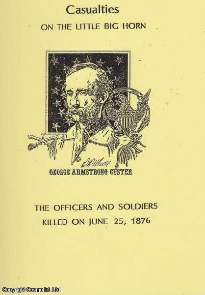 Casualties on the Little Big Horn. The Officers and Soldiers Killed on June 25, 1876., O'Neil. (Compiled & Edited by), Thomas E.