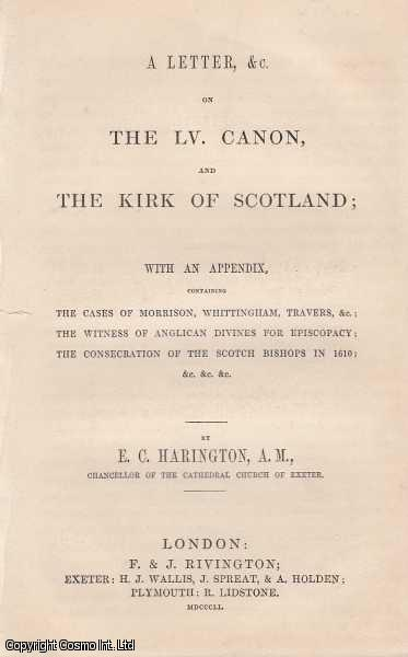 A Letter, &c. On The Lv. Canon, and the Kirk of Scotland, with an Appendix, containing The Cases of Morrison, Whittingham, Travers, &c; The Witness of Anglican Divines for Episcopacy; The Consecration of the Scotch Bishops in 1610; &c, &c, &c., Harington, E. C.