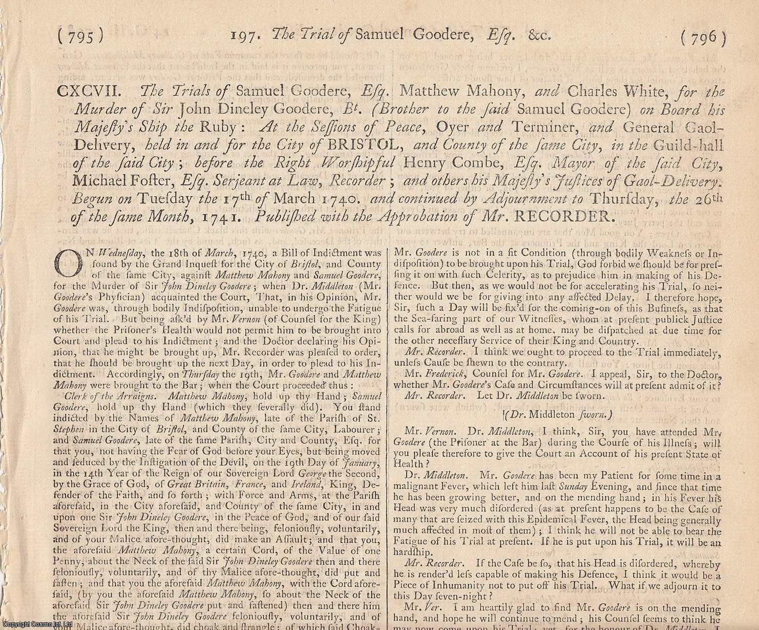 FRATRICIDE MURDER.  The Trials of Samuel Goodere, Esq., Matthew Mahony, and Charles White, for the Murder of Sir John Dineley Goodere, Bt. (Brother to the said Samuel Goodere) on Board his Majesty's Ship the Ruby. Begun on Tuesday the 17th March 1740. Published with the Approbation of Mr. Recorder., [Trial].