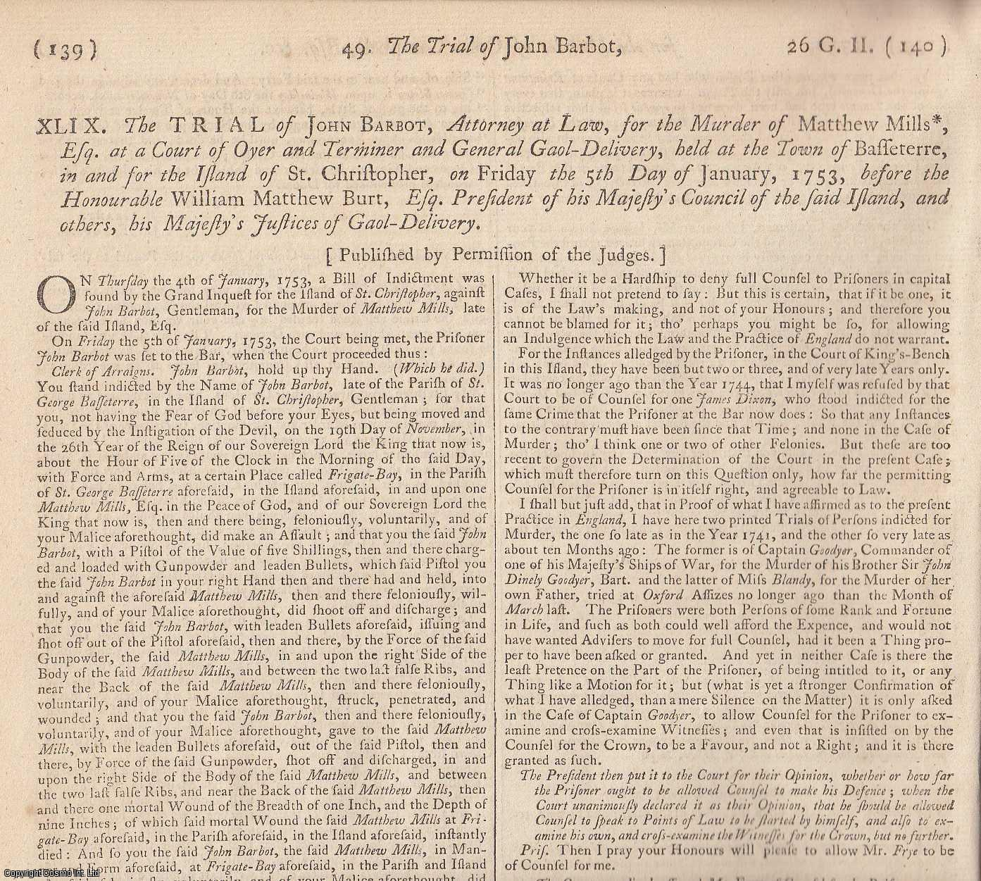 LEEWARD ISLANDS MURDER.  The Trial of John Barbot, Attorney at Law, for the Murder of Matthew Mills, Esq. at a Court of Oyer and Terminer and General Gaol-Delivery, held at the Town of Basseterre, in and for the Island of St. Christopher, on Friday the 5th Day of January, 1753, before the Honourable William Matthew Burt, Esq. President of his Majesty's Council of the said Island, and others, his Majesty's Justices of Gaol-Delivery.  Published by Permission of the Judges., [Trial].