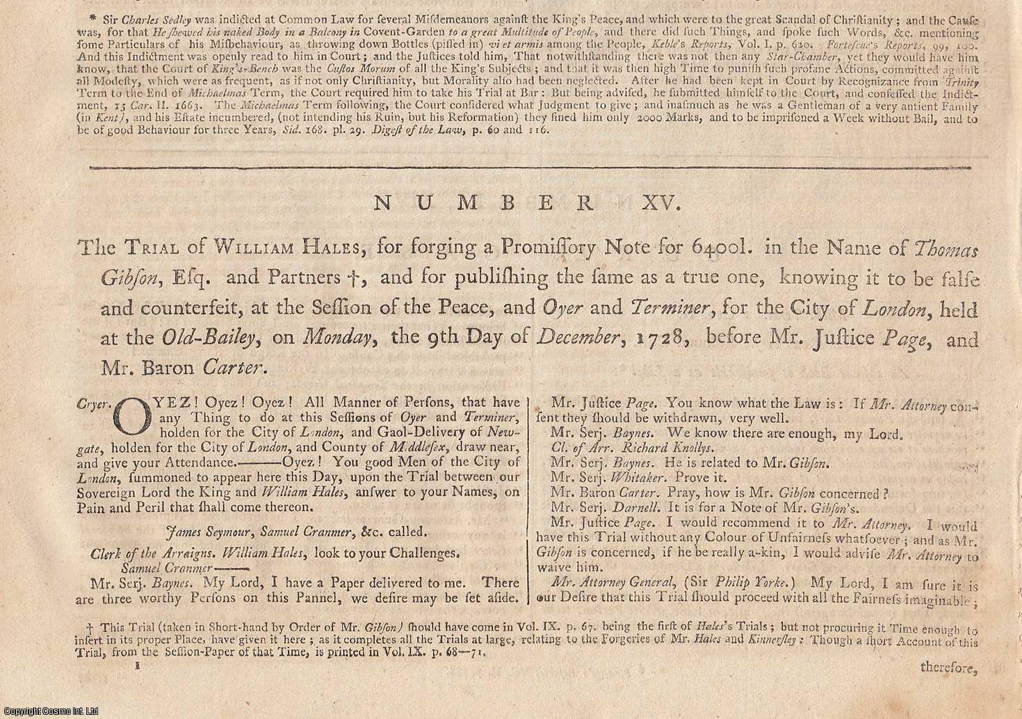FORGERY.  The Trial of William Hales, for forging a Promissory Note for 6400 l. in the Name of Thomas Gibson, Esq. and Partners, and for publishing the same as a true one, knowing it to be false and counterfeit, at the Session of the Peace, and Oyer and Terminer, for the City of London, held at the Old Bailey, on Monday, the 9th Day of December, 1728, before Mr Justice Page, and Mr Baron Carter., [Trial].