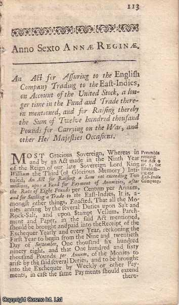 [East India Company Act 1707 c. 17]. An Act for assuring to the English Company Trading to the East-Indies, on Account of the United Stock, a longer Time in the Fund and Trade therein mentioned, and for raising thereby the Sum of Twelve hundred thousand Pounds for Carrying on the War, and other Her Majesties Occasions., Queen Anne