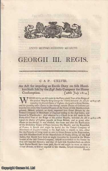 [Excise Act 1814 c.148]. An Act for imposing an Excise Duty on Silk Handkerchiefs sold by the East India Company for Home Consumption. 28th July 1814., George III