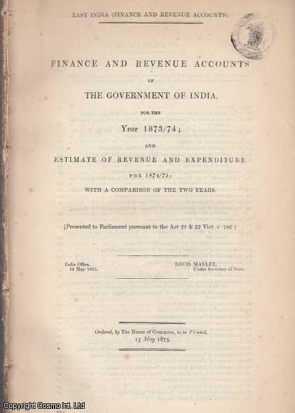 [Blue Book Report]. Finance & Revenue Accounts of the Government of India, for the Year 1873/74; & Estimate of Revenue and Expenditure for 1874/75; with a Comparison of the Two Years. India Office, 13 May 1875., Mallet (Under Secretary of State), Louis