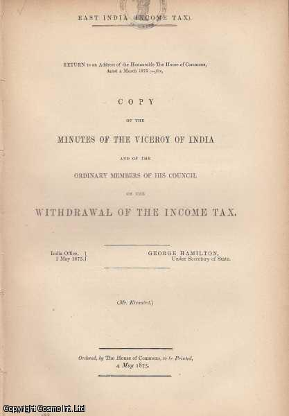 [Blue Book Report]. East India Income Tax. Copy of the Minutes of the Viceroy of India and of the Ordinary Members of his Council on the Withdrawal of the Income Tax. India Office, 1 May 1875., Hamilton (Under Secretary of State), George