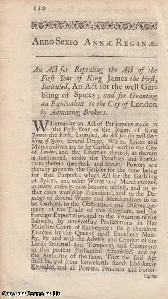 CITY OF LONDON (GARBLING OF SPICES AND ADMISSION OF BROKERS) ACT 1707 c. 16.  An Act for Repealing the Act of the first year of King James I, intituled, An Act for the well Garbling of Spices; and for Granting an Equivelent to the City of London by Admitting Brokers., Queen Anne