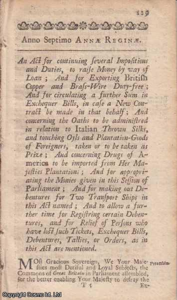 CONTINUANCE OF CERTAIN DUTIES, ETC. ACT 1708 c. 8.  An Act for continuing several Impositions and Duties, to raise Money by way of Loan; And for Exporting British Copper and Brass Wire Duty free; And for circulating a further Sum in Exchequer Bills, in case a New Contract be made on that behalf; And concerning the Oaths to be administered in relation to Italian Thrown Silks, and touching Oyls and Plantation Goods of Foreigners; taken or to be taken as Prize; And concerning Drugs of America to be imported from Her Majesties Plantations; And for appropriating the Monies given in this Session of Parliament; And for making out Debentures for Two Transport Ships in this Act named; And to allow a further time for Registring certain Debentures, and for Relief of Persons who have lost such Tickets, Exchequer Bills, Debentures, Tallies, or Orders, as in this Act are mentioned., Queen Anne