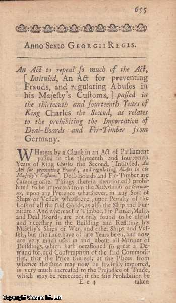 IMPORTATION ACT 1719 c. 15.  An Act to repeal so much of the Act, Intituled, An act for preventing Frauds, and regulating Abuses in his Majesty's Customs, passed in the thirteenth and fourteenth Years of King Charles II, as relates to the prohibiting the Importation of Deal Boards and Fir Timber from Germany., George I