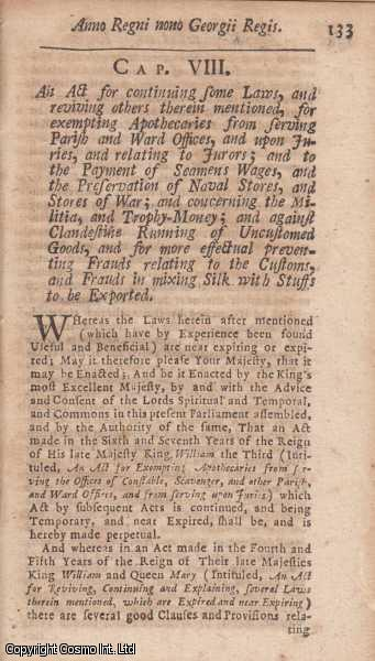 CONTINUANCE OF ACTS, 1722 c. 8.  An Act for continuing some Laws, and reviving others therein mentioned, for exempting Apothecaries from serving Parish and Ward Offices, and upon Juries, and relating to Jurors; and to the Payment of Seamens Wages, and the Preservation of Naval Stores, and Stores of War; and concerning the Militia, and Trophy-Money; and against Clandestine Running of Uncustomed Goods, and for the more effectual preventing Frauds relating to the Customs, and Frauds in mixing Silk with Stuffs to be Exported., George I