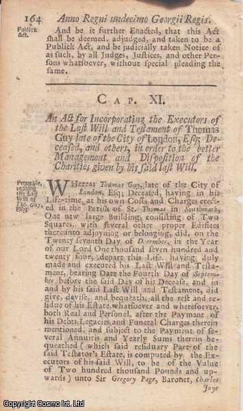 CHARITIES OF THOMAS GUY ACT 1724 c. 11.  An Act for Incorporating the Executors of the Last Will and Testament of Thomas Guy, late of the City of London, Esq; Deceased, and others, in order to the better Management and Dispositions of the Charities given by his said last Will., George I