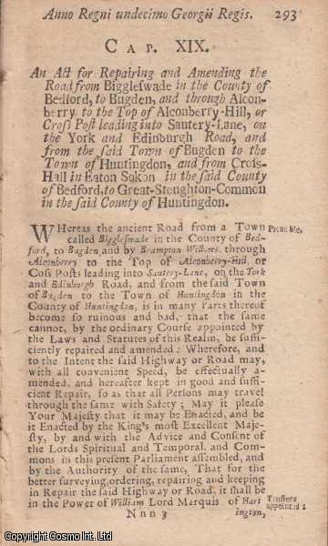 BEDFORDSHIRE ROADS ACT 1724 c. 19.  An Act for Repairing and Amending the Road from Biggleswade in the County of Bedford, to Bugden, and through Alconberry to the Top of Alconberry Hill, or Cross Port leading into Sautery Lane, on the York and Edinburgh Road, and from the said Town of Budgen to the Town of Huntingdon, and from Cross Hall in Eaton Sokon in the said County of Bedford, to Great Stoughton Common in the said County of Huntingdon., George I