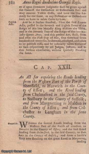 ESSEX ROADS ACT 1725 c. 22.  An Act for repairing the Roads leading from the Western Part of the Parish of Shenfield, to Harwich in the County of Essex; and the Road leading from Chelmsford in the said County, to Sudbury in the County of Suffolk; and from Margretting to Malden in the County of Essex; and from Colchester to Langham in the same County., George I