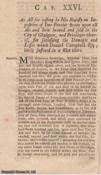 GLASGOW BEER DUTIES ACT 1725 c. 26.  An Act for vesting in His Majesty an Imposition of Two Pennies Scots upon all Ale and Beer brewed and sold in the City of Glasgow, and Privileges thereof, for satisfying the Damages and Losses which Daniel Campbell Esq; lately suffered in a Riot there., George I