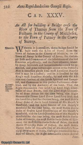 FULHAM AND PUTNEY BRIDGE ACT 1725 c. 35.  An Act for building a Bridge cross the River of Thames from the Town of Fulham in the County of Middlesex, to the Town of Putney in the Country of Surrey., George I
