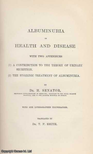 Albuminuria in Health and Disease with two appendices; 1. A Contribution to the Theory of Urinary Secretion. 2. The Hygenic Treatment of Albuminuria., Senator (Translated b y Dr. T.P. Smith), Dr. H.