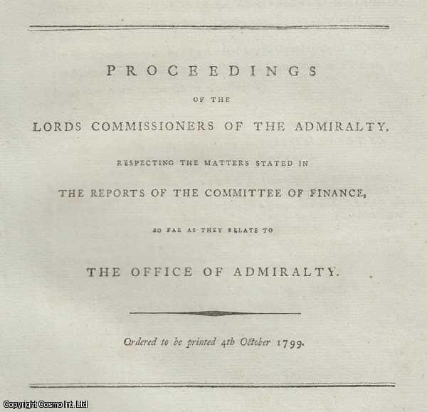 THE OFFICE OF ADMIRALTY. Proceedings of the Lords Commissioners of The Admiralty, respecting the matters stated in the Reports of the Committee of Finance, so far as they relate to The Office of Admiralty. 1799., ---