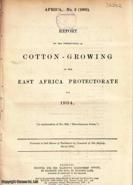 AFRICA. Report on the Possibilities of Cotton-Growing in the East Africa Protectorate for 1904. Cd. 2406., [Blue Book Report].