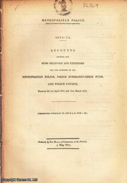 Accounts showing the Sums Received & Expended for the purposes of the Metropolitan Police, Police Superannuation Fund, & Police Courts, between 1st April 1874 & 31st March 1875., [Blue Book Report].