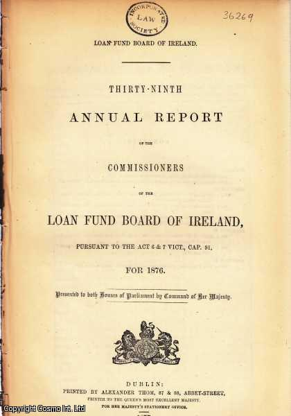 IRELAND. Thirty-Ninth Annual Report of the Commissioners of the Loan Fund Board of Ireland, for 1876. Cd. 1704., [Blue Book Report].