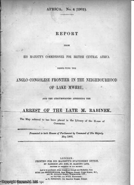 AFRICA.  Report from His Majesty's Commissioner for British Central Africa respecting the Anglo Congolese Frontier in the Neighbourhood of Lake Mweru, and the circumstances attending the the arrest of the late M. Rabinek., ---.