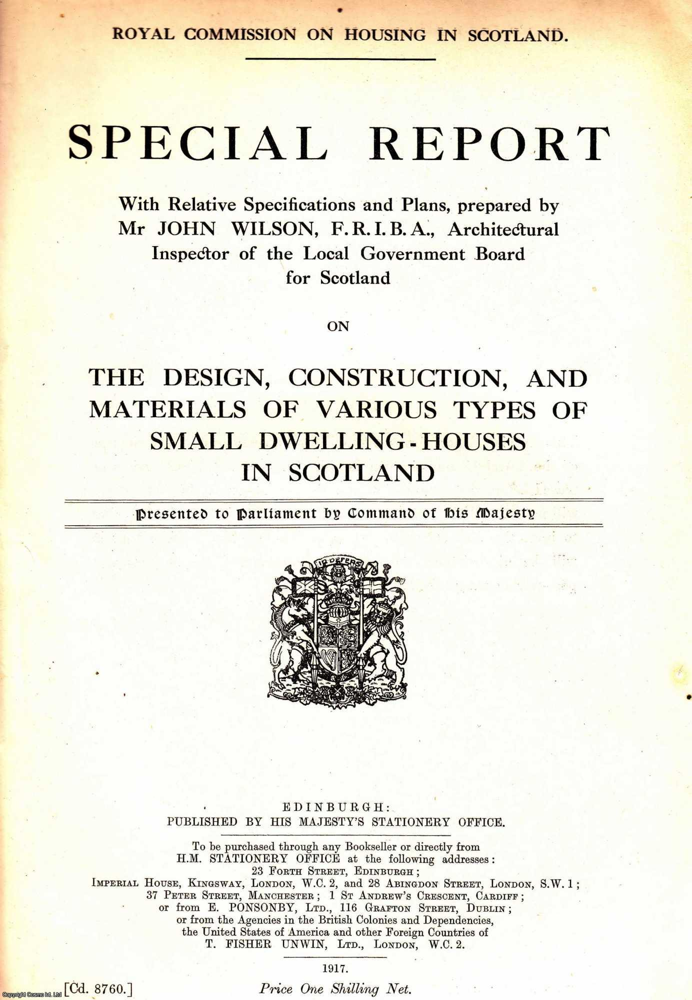HOUSING IN SCOTLAND. Special Report with Relative Specifications and Plans, prepared by Mr John Wilson, F.R.I.B.A., Architectural Inspector of the Local Government Board for Scotland on The Design, Construction, and Materials of Various Types of Small Dwelling-Houses in Scotland. Royal Commission on Housing in Scotland. Cd. 8760., [Blue Book Report].