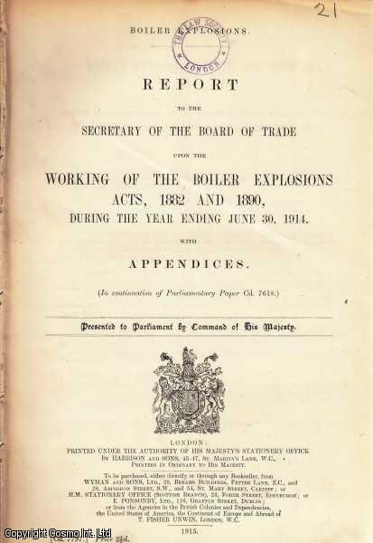 BOILER EXPLOSIONS. Report to the Secretary of The Board of Trade upon the Working of The Boiler Explosions Acts, 1882 and 1890, During The Year Ending June 30, 1914, with Appendices. (In continuation of Parliamentary Paper Cd. 7618). Boiler Explosions. Cd. 7797., [Blue Book Report].