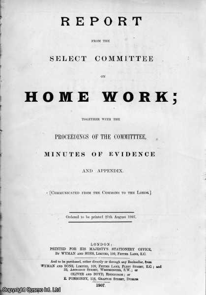 HOME WORKERS. Report from the Select Committee on Home Work; Together with The Proceedings of The Committee, Minutes of Evidence and Appendix. (Communicated from the Commons to The Lords). Together with Index and Digest of Evidence to the Report from the Committee on Home Work Session 1907., [Blue Book Report].