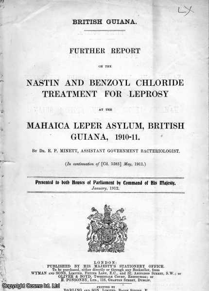 LEPROSY. Further Report on the Nastin and Benzoyl Chloride Treatment for Leprosy at the Mahaica Leper Asylum, British Guiana, 1910-11. by Dr. E.P. Minett, Assistant Government bacteriologist. (In continuation of Cd. 5583 May, 1911). British Guiana. Cd. 6023., [Blue Book Report].