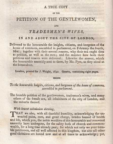 --- - A True Copy Of The Petition Of The Gentlewomen, And Tradesmen's Wives, In And About The City Of London, Delivered to the honourable the Knights, Citizens, and Burgesses of the house of commons, assembled in parliament, on February the fourth, 1641; together with their several reasons, why their sex ought thus to petition, as well as the men; and the manner how both their petitions and reasons were delivered: Likewise the answer, which the honourable assembly sent to them, by Mr. Pym, as they stood at the house-door. A rare original article from the Harleian Miscellany, 1810.