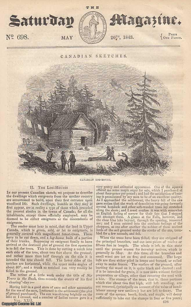 ---. - Canadian Sketches: The Log-Houses, part 2; Easy Lessons on Reasoning: Lesson 10; What is The Colour of The Sea; The Great-Headed Tody (Bird), etc. Issue No. 698. Supplement. May, 1843. A complete rare weekly issue of the Saturday Magazine, 1843.