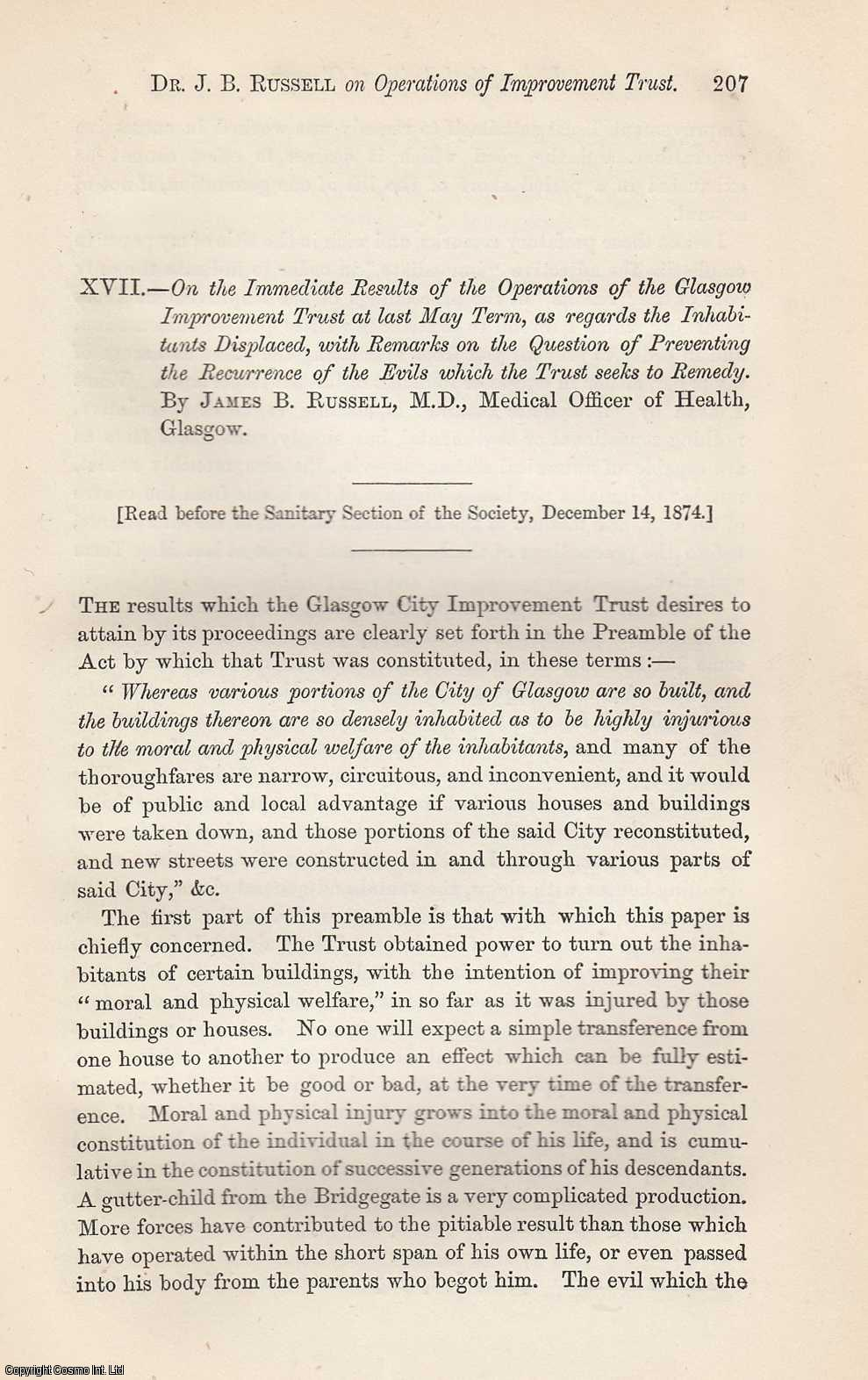 JAMES B. RUSELL, M.D., MEDICAL OFFICER OF HEALTH, GLASGOW - On the Immediate Results of the Operations of the Glasgow Improvement Trust at last May Term, as regards the Inhabitants Displaced, with Remarks on the Question of Preventing the Recurrence of the Evils which the Trust seeks to Remedy (the trust obtain power to turn out the inhabitants of certain buildings with the intention of improving their moral and physical welfare intifada was injured by those buildings houses). TOGETHER WITH And Water in Relation to Public Health, by Dr. William Wallace. This is an original article from the Proceedings of the Glasgow Philosophical Society, 1874.