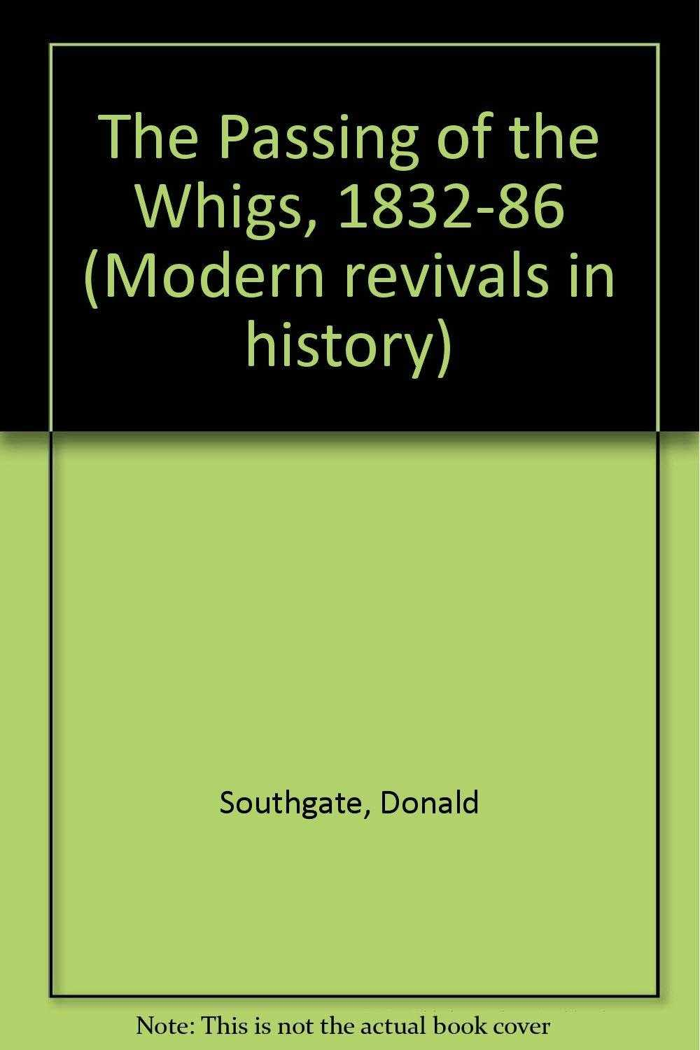 SOUTHGATE, DONALD - The Passing of the Whigs, 1832-86 (Modern revivals in history) by.