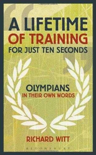 A Lifetime of Training for Just Ten Seconds: Olympians in Their Own Words, Witt, Richard