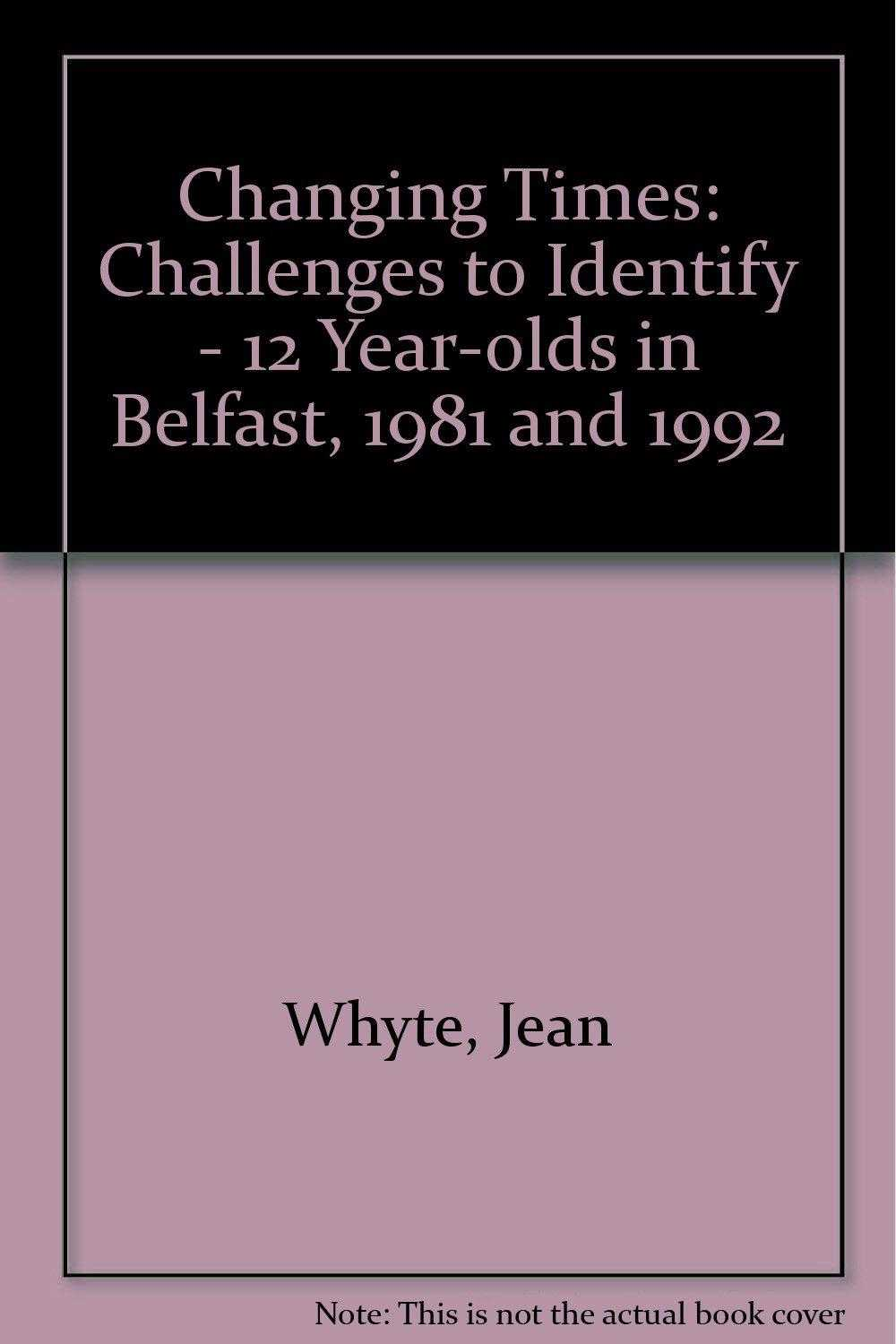 Changing Times: Challenges to Identify - 12 Year-olds in Belfast, 1981 and 19., Whyte, Jean