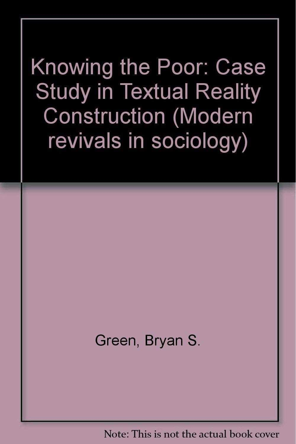 GREEN, BRYAN S. - Knowing the Poor: Case Study in Textual Reality Construction