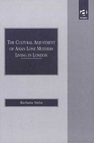 The Cultural Adjustment of Asian Lone Mothers Living in London, Sinha, Rachana