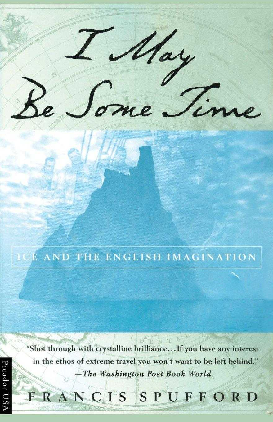 SPUFFORD, FRANCIS - I May Be Some Time: Ice and the English Imagination