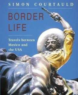 Border Life: Travels Between Mexico and the USA, Courtauld, Simon