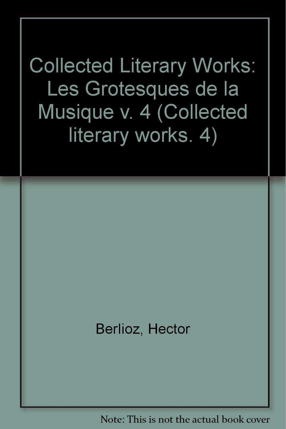 Collected Literary Works: Les Grotesques de la Musique v. 4 (Collected litera., Berlioz, Hector