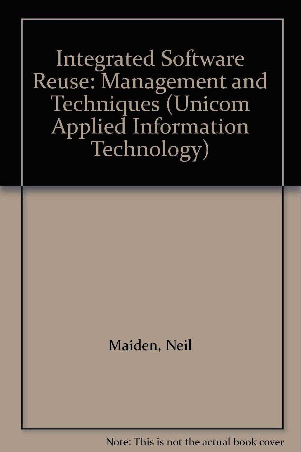 Integrated Software Reuse: Management and Techniques (UNICOM Applied Informat., Maiden, Neil (Editor)