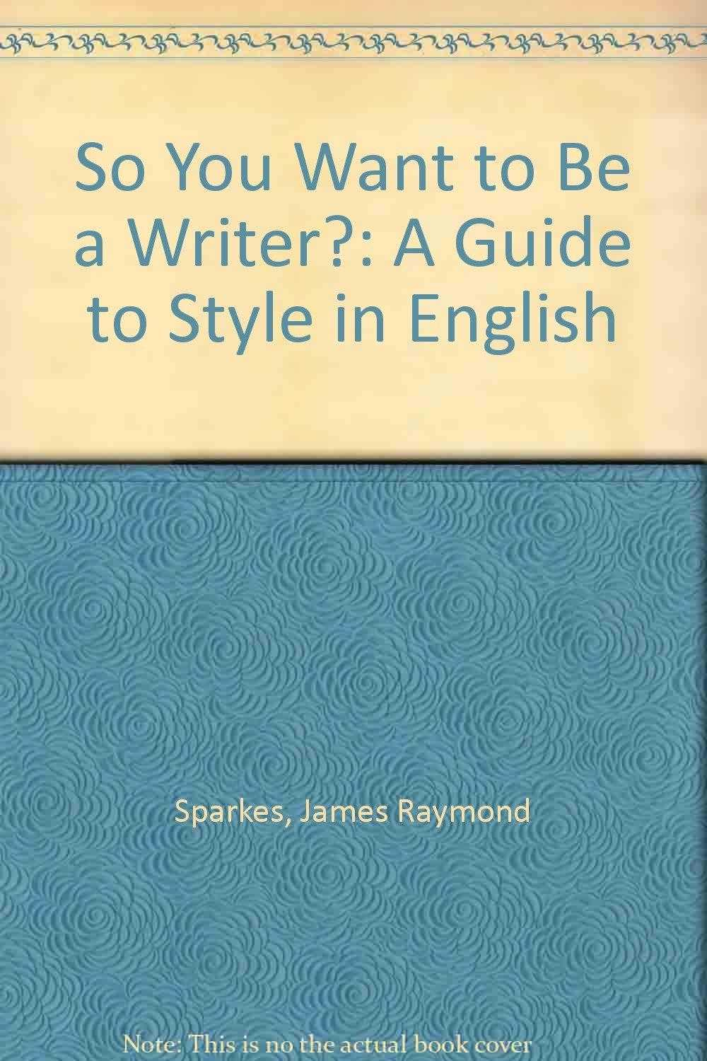 SPARKES, JAMES RAYMOND - So You Want to be a Writer?: A Guide to Style in English
