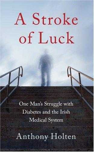 A Stroke of Luck: One Man's Struggle with Diabetes and the Irish Medical Syst., Holten, Anthony