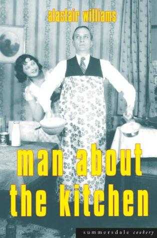 Man About the Kitchen: Recipes for the Reluctant Chef, Williams, Alastair